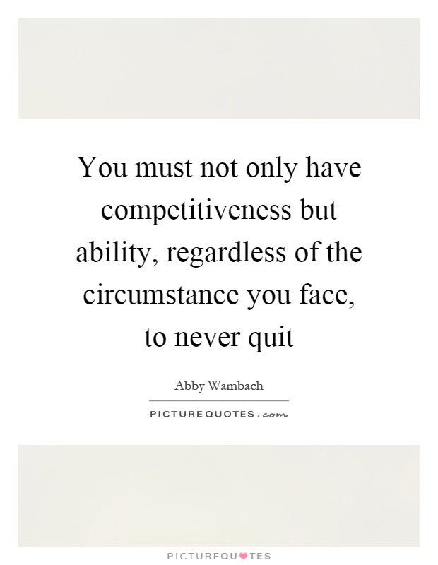 You must not only have competitiveness but ability, regardless of the circumstance you face, to never quit Picture Quote #1