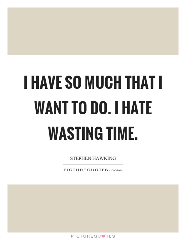 I have so much that I want to do. I hate wasting time Picture Quote #1