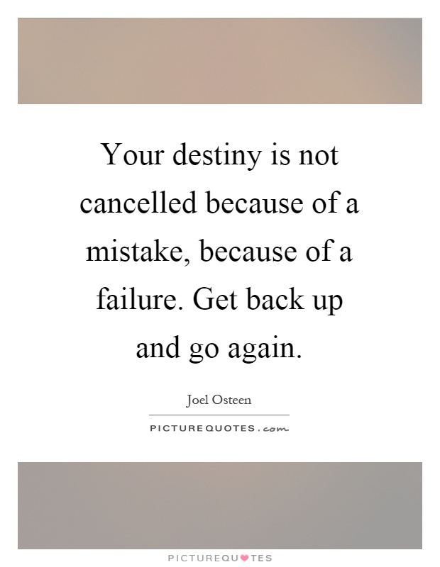 Your destiny is not cancelled because of a mistake, because of a failure. Get back up and go again Picture Quote #1