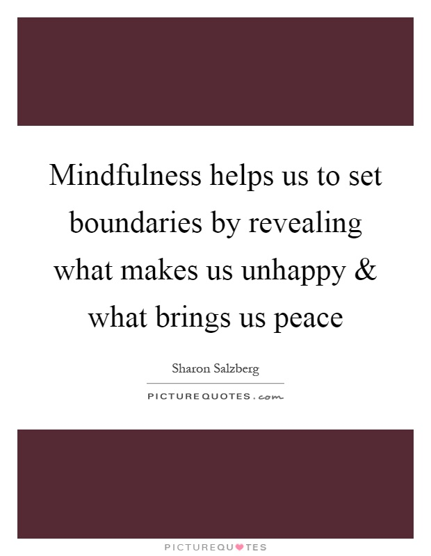 Mindfulness helps us to set boundaries by revealing what makes us unhappy and what brings us peace Picture Quote #1