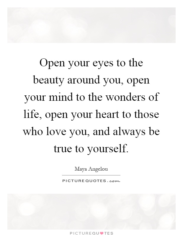 Open your eyes to the beauty around you, open your mind to the wonders of life, open your heart to those who love you, and always be true to yourself Picture Quote #1