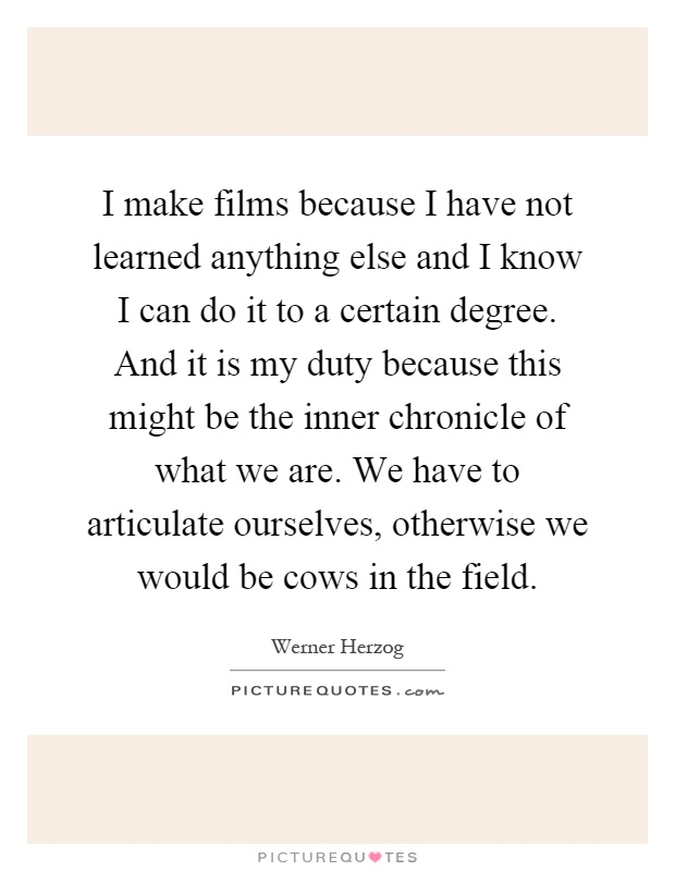 I make films because I have not learned anything else and I know I can do it to a certain degree. And it is my duty because this might be the inner chronicle of what we are. We have to articulate ourselves, otherwise we would be cows in the field Picture Quote #1