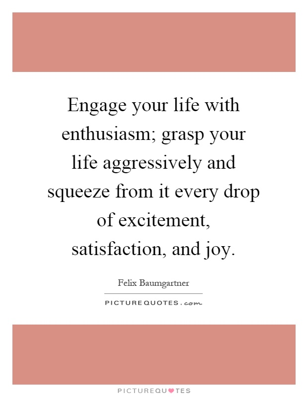 Engage your life with enthusiasm; grasp your life aggressively and squeeze from it every drop of excitement, satisfaction, and joy Picture Quote #1