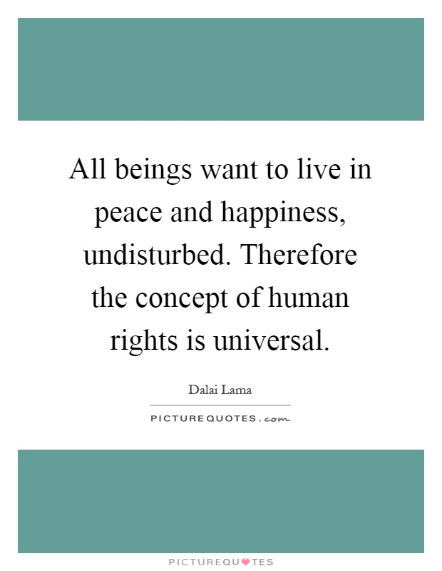 All beings want to live in peace and happiness, undisturbed. Therefore the concept of human rights is universal Picture Quote #1
