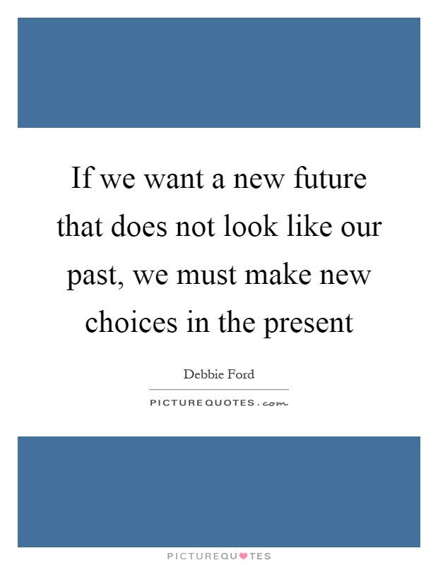 If we want a new future that does not look like our past, we must make new choices in the present Picture Quote #1