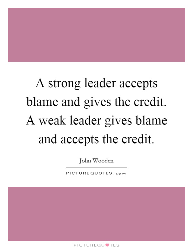 A strong leader accepts blame and gives the credit. A weak leader gives blame and accepts the credit Picture Quote #1