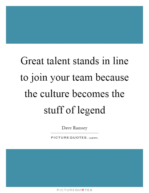 Great talent stands in line to join your team because the culture becomes the stuff of legend Picture Quote #1