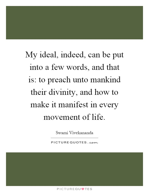 My ideal, indeed, can be put into a few words, and that is: to preach unto mankind their divinity, and how to make it manifest in every movement of life Picture Quote #1