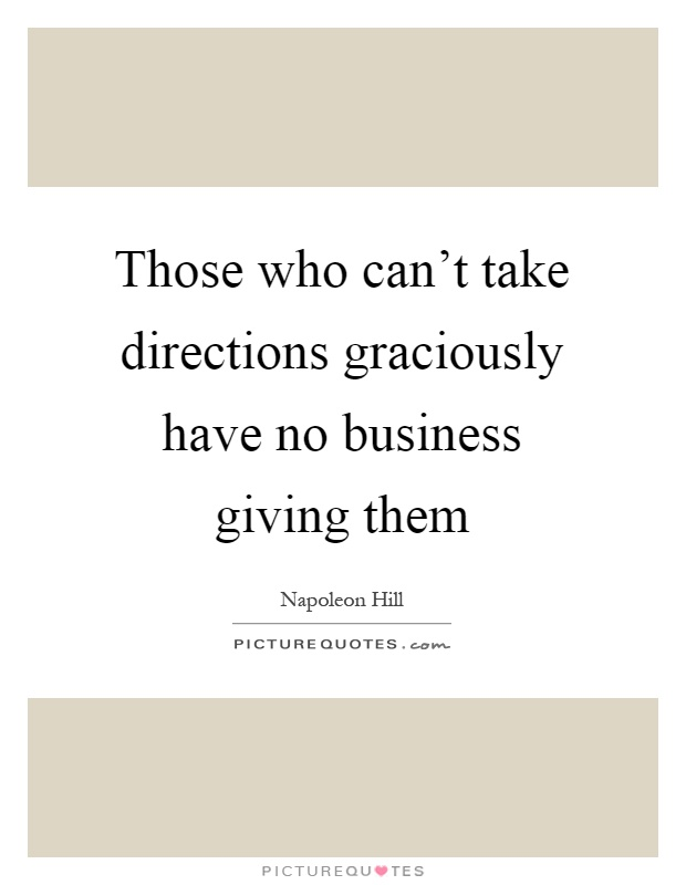 Those who can't take directions graciously have no business giving them Picture Quote #1