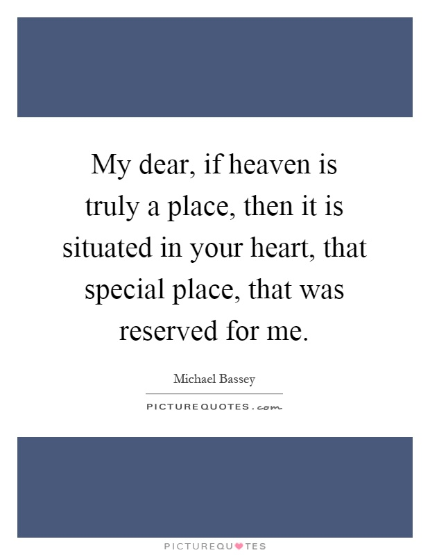 My dear, if heaven is truly a place, then it is situated in your heart, that special place, that was reserved for me Picture Quote #1