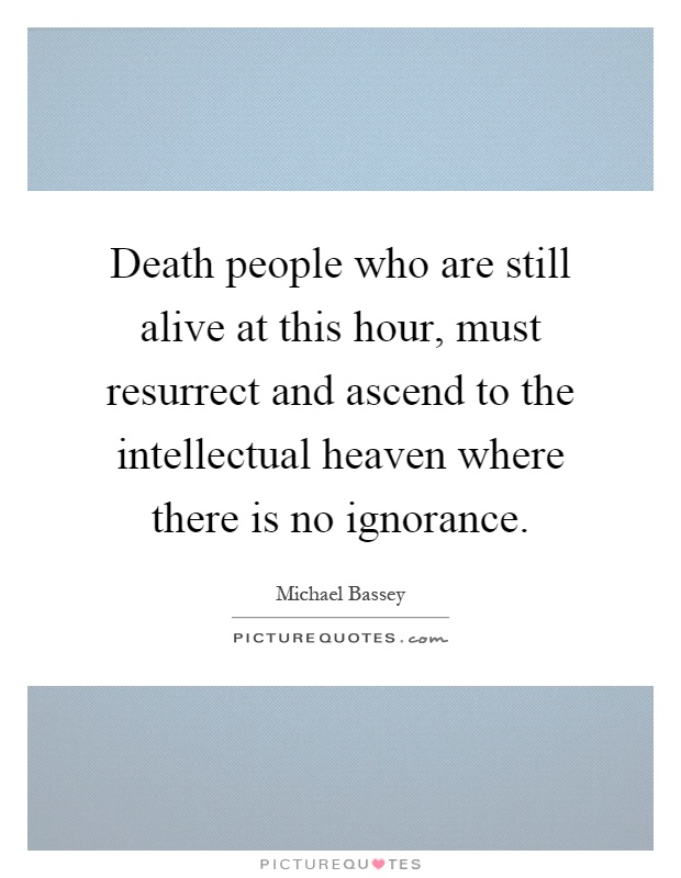 Death people who are still alive at this hour, must resurrect and ascend to the intellectual heaven where there is no ignorance Picture Quote #1