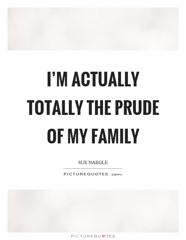 I'm actually totally the prude of my family Picture Quote #1