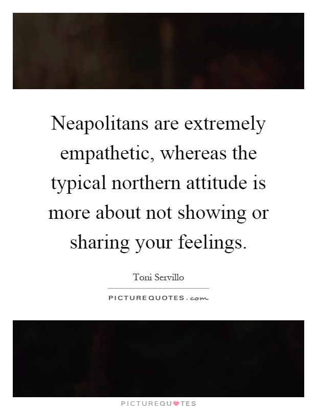 Neapolitans are extremely empathetic, whereas the typical northern attitude is more about not showing or sharing your feelings Picture Quote #1