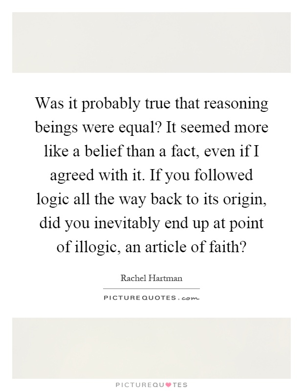 Was it probably true that reasoning beings were equal? It seemed more like a belief than a fact, even if I agreed with it. If you followed logic all the way back to its origin, did you inevitably end up at point of illogic, an article of faith? Picture Quote #1
