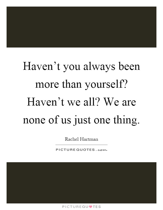 Haven't you always been more than yourself? Haven't we all? We are none of us just one thing Picture Quote #1