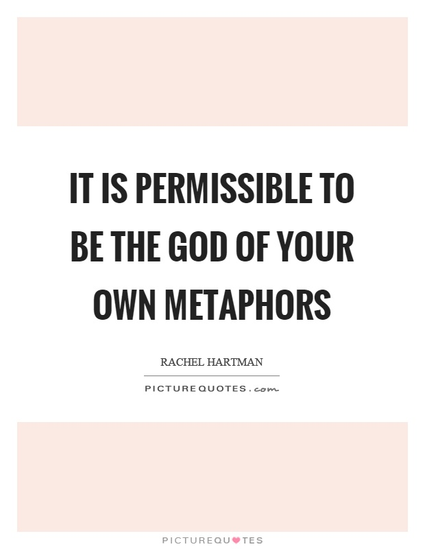 It is permissible to be the God of your own metaphors Picture Quote #1