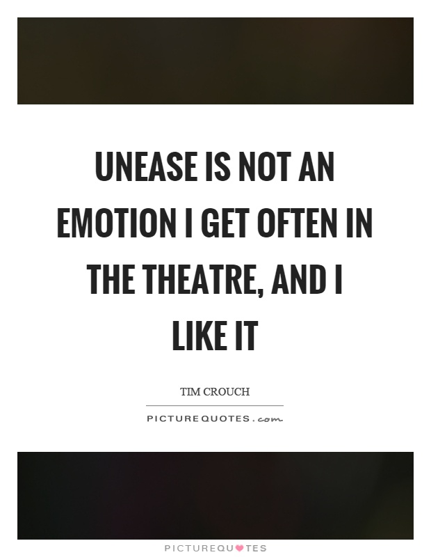 Unease is not an emotion I get often in the theatre, and I like it Picture Quote #1