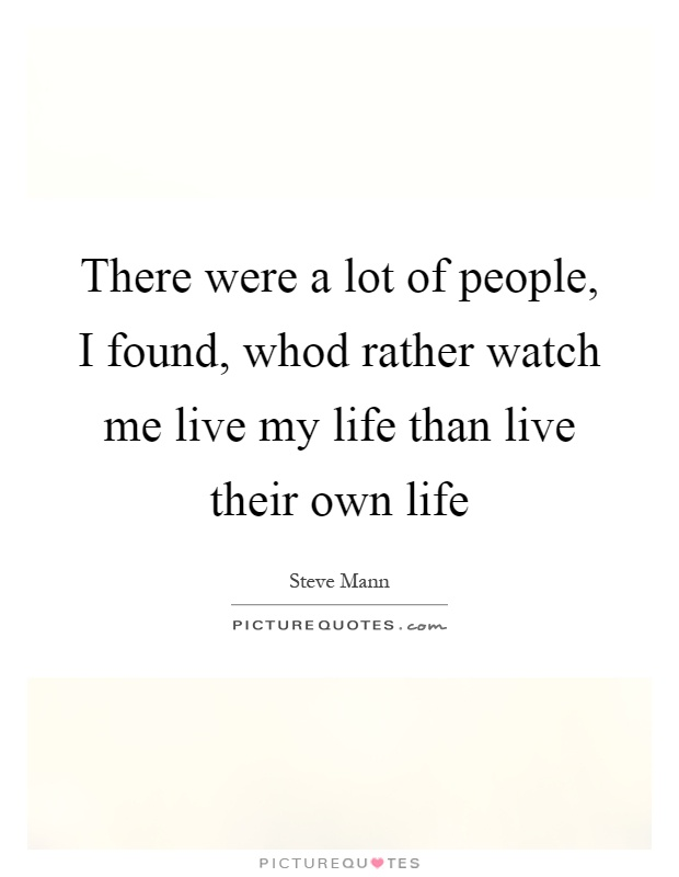 There were a lot of people, I found, whod rather watch me live my life than live their own life Picture Quote #1