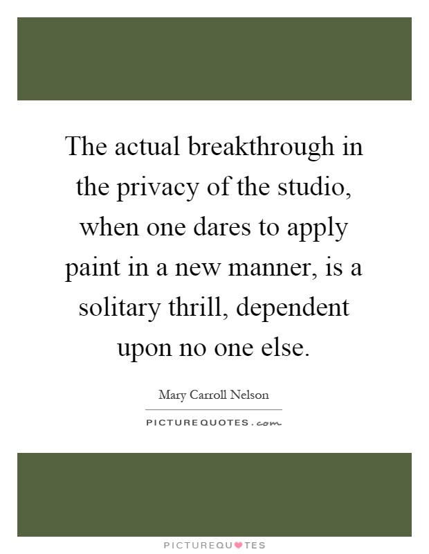 The actual breakthrough in the privacy of the studio, when one dares to apply paint in a new manner, is a solitary thrill, dependent upon no one else Picture Quote #1