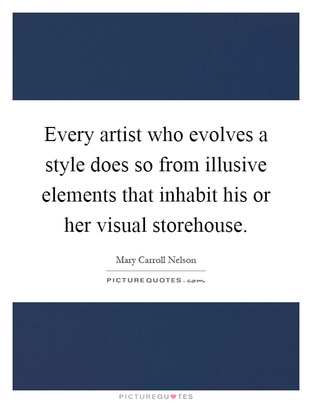 Every artist who evolves a style does so from illusive elements that inhabit his or her visual storehouse Picture Quote #1