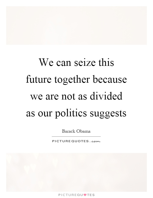 We can seize this future together because we are not as divided as our politics suggests Picture Quote #1