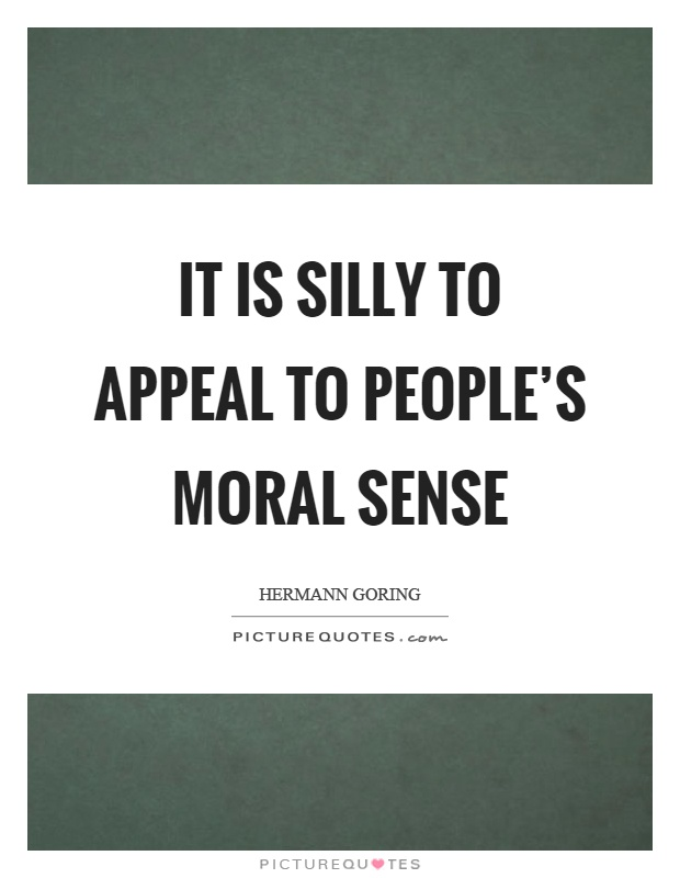 It is silly to appeal to people's moral sense Picture Quote #1