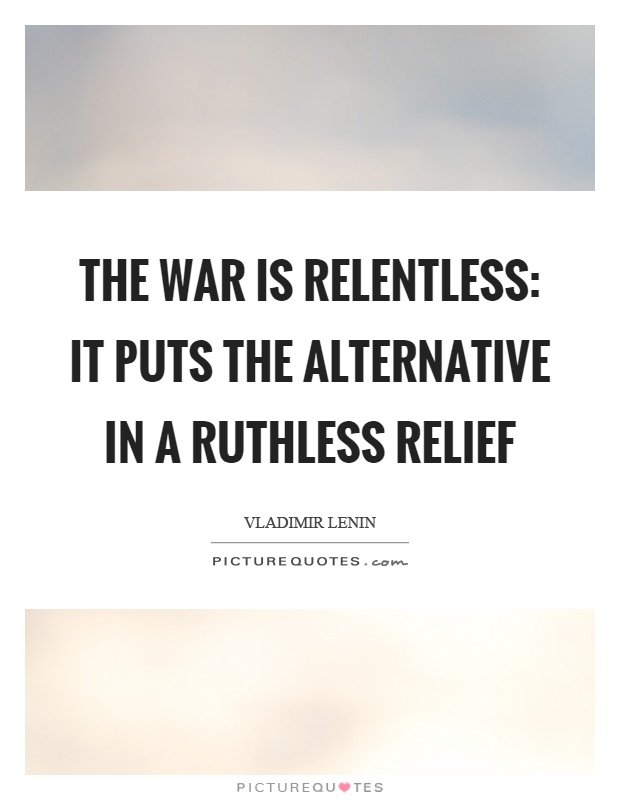The war is relentless: it puts the alternative in a ruthless relief Picture Quote #1