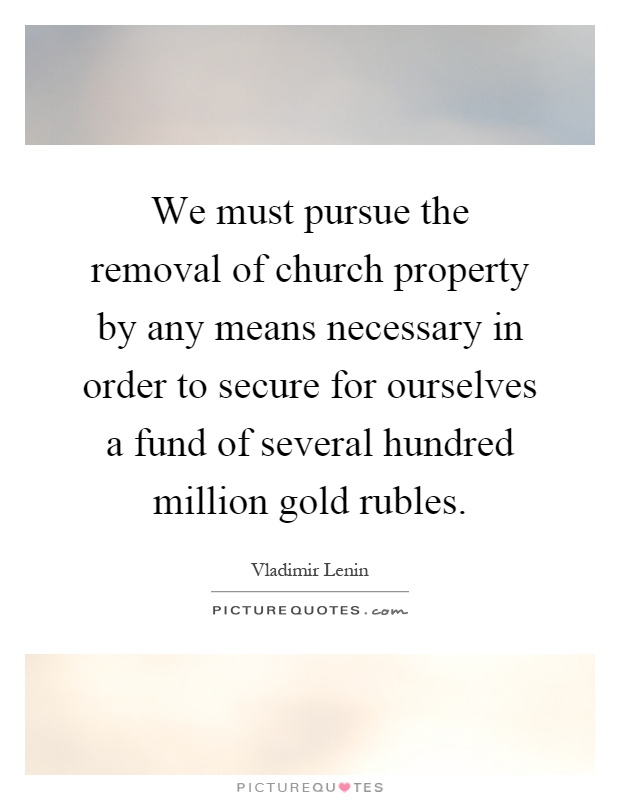 We must pursue the removal of church property by any means necessary in order to secure for ourselves a fund of several hundred million gold rubles Picture Quote #1