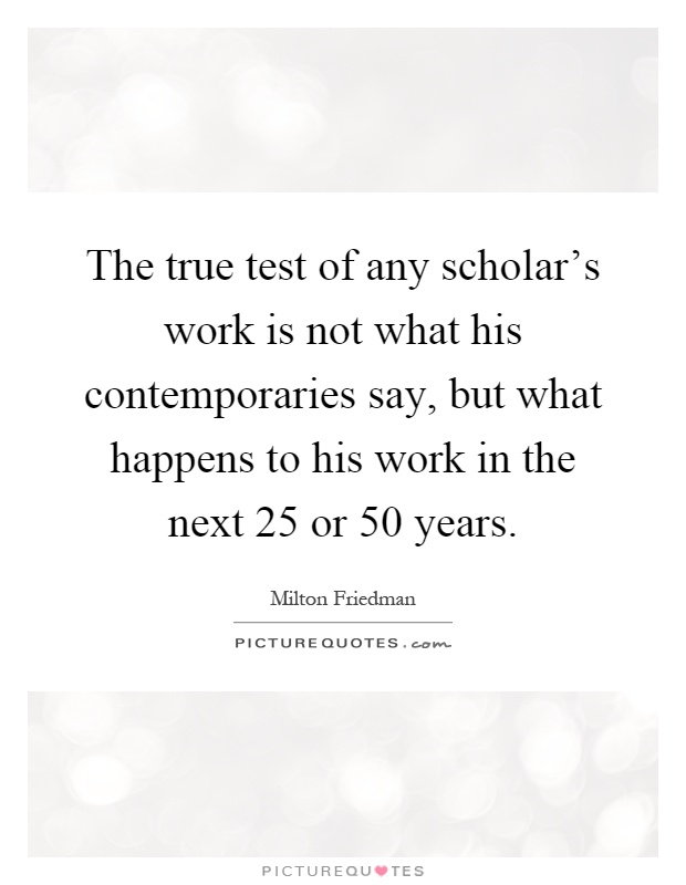The true test of any scholar's work is not what his contemporaries say, but what happens to his work in the next 25 or 50 years Picture Quote #1
