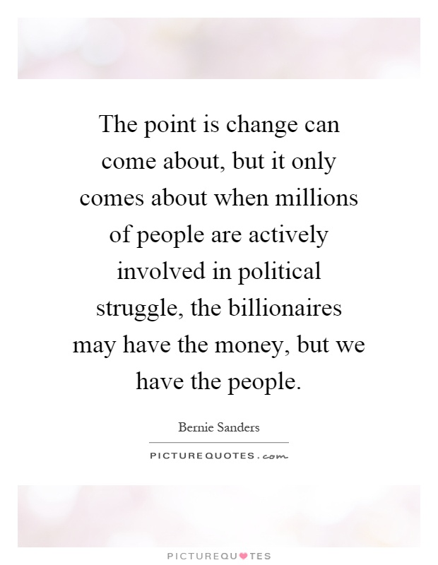 The point is change can come about, but it only comes about when millions of people are actively involved in political struggle, the billionaires may have the money, but we have the people Picture Quote #1
