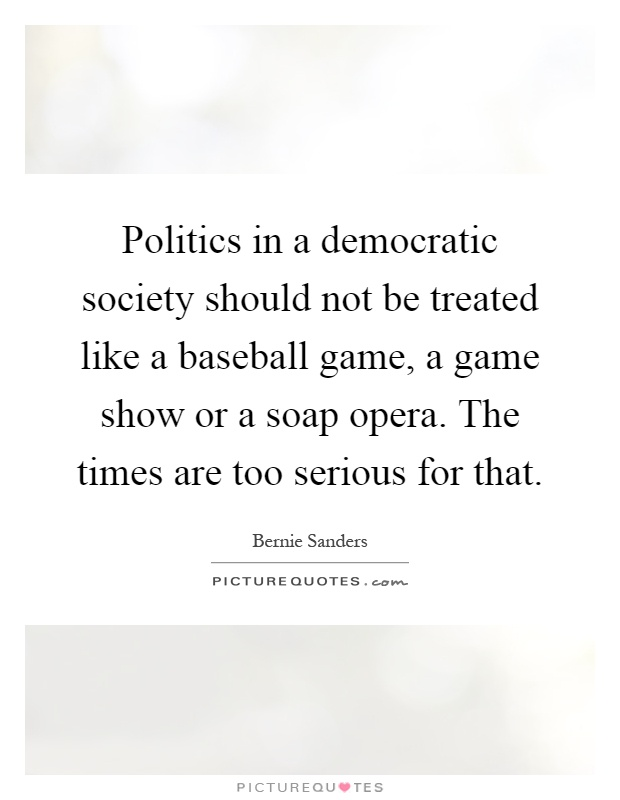 Politics in a democratic society should not be treated like a baseball game, a game show or a soap opera. The times are too serious for that Picture Quote #1