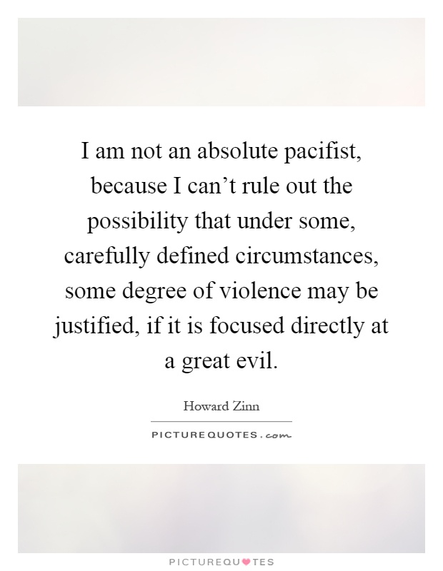 I am not an absolute pacifist, because I can't rule out the possibility that under some, carefully defined circumstances, some degree of violence may be justified, if it is focused directly at a great evil Picture Quote #1