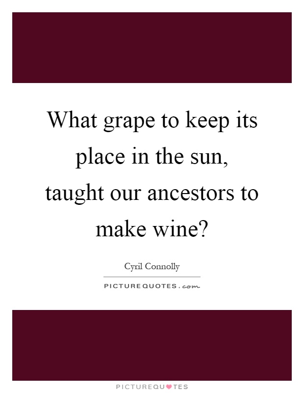 What grape to keep its place in the sun, taught our ancestors to make wine? Picture Quote #1