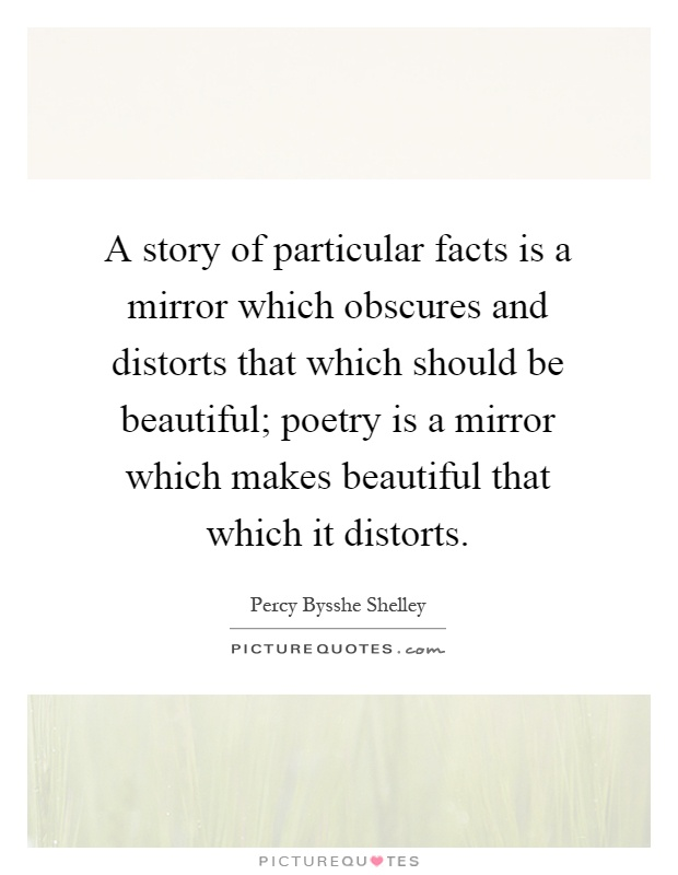 A story of particular facts is a mirror which obscures and distorts that which should be beautiful; poetry is a mirror which makes beautiful that which it distorts Picture Quote #1