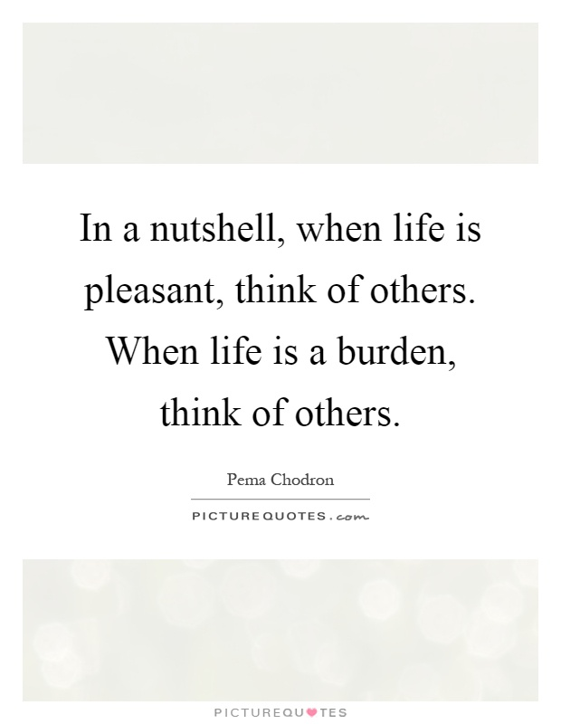 In a nutshell, when life is pleasant, think of others. When life is a burden, think of others Picture Quote #1
