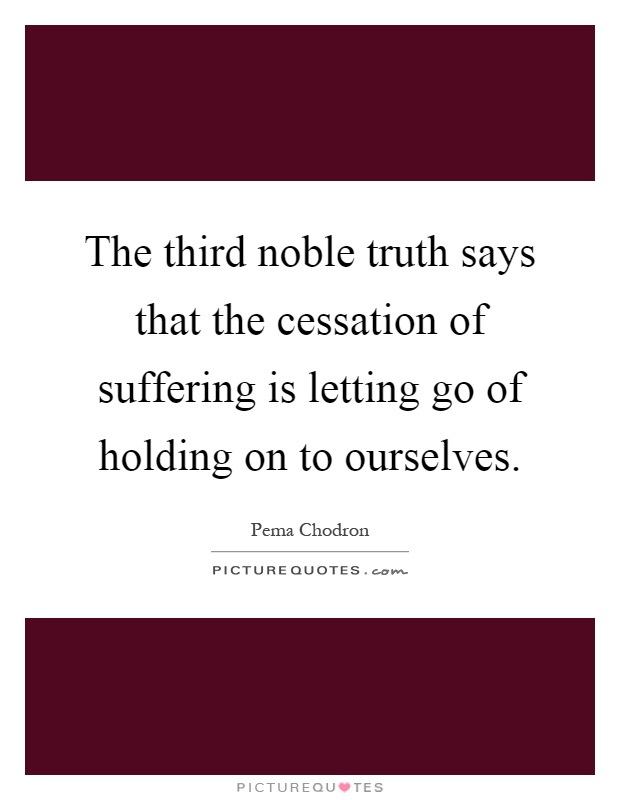 The third noble truth says that the cessation of suffering is letting go of holding on to ourselves Picture Quote #1