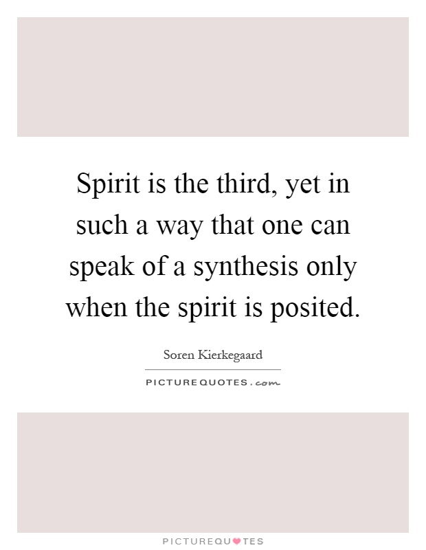 Spirit is the third, yet in such a way that one can speak of a synthesis only when the spirit is posited Picture Quote #1