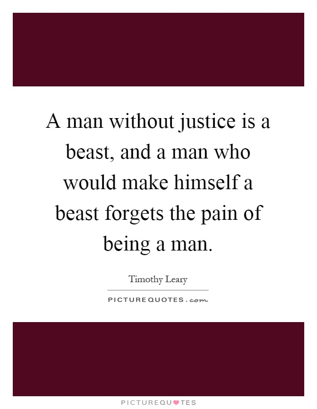 A man without justice is a beast, and a man who would make himself a beast forgets the pain of being a man Picture Quote #1