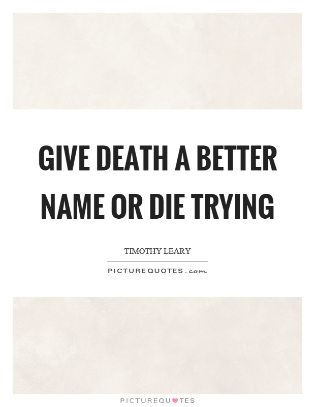 Give death a better name or die trying Picture Quote #1