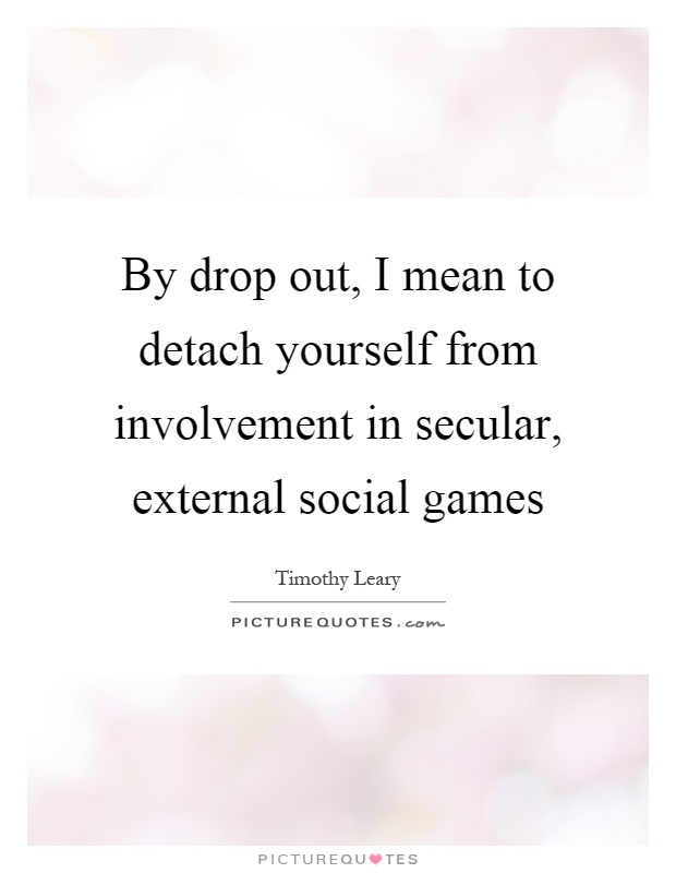By drop out, I mean to detach yourself from involvement in secular, external social games Picture Quote #1