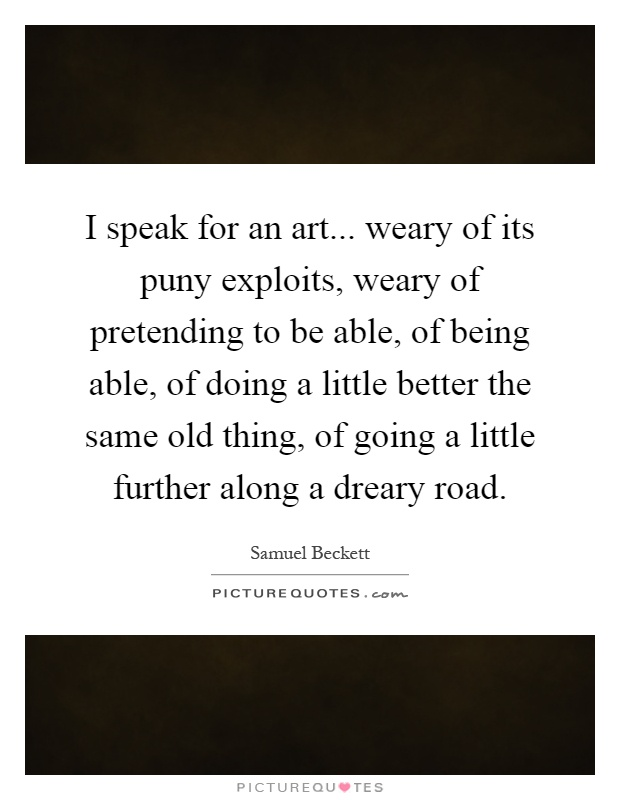 I speak for an art... weary of its puny exploits, weary of pretending to be able, of being able, of doing a little better the same old thing, of going a little further along a dreary road Picture Quote #1