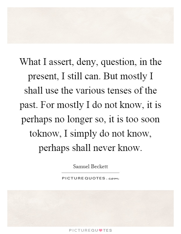 What I assert, deny, question, in the present, I still can. But mostly I shall use the various tenses of the past. For mostly I do not know, it is perhaps no longer so, it is too soon toknow, I simply do not know, perhaps shall never know Picture Quote #1