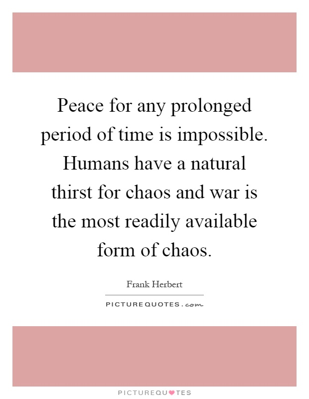 Peace for any prolonged period of time is impossible. Humans have a natural thirst for chaos and war is the most readily available form of chaos Picture Quote #1