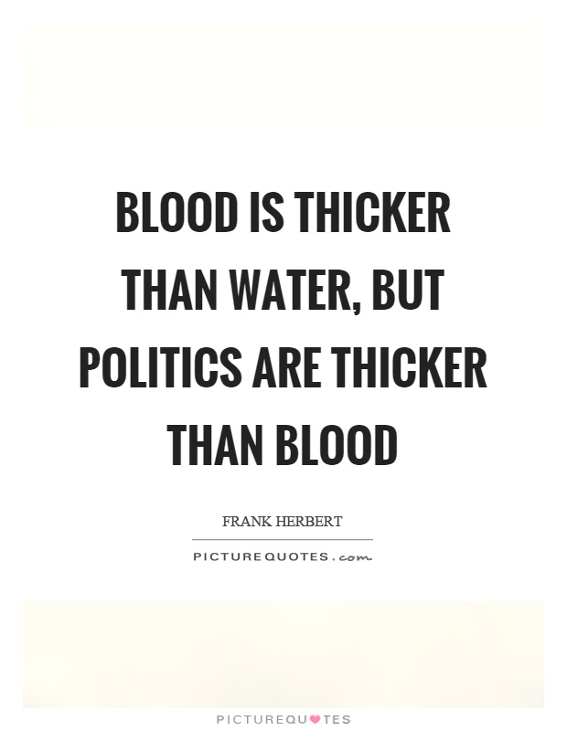 Blood is thicker than water, but politics are thicker than blood Picture Quote #1