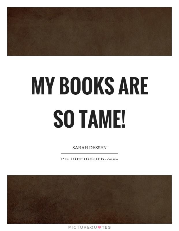 My books are so tame! Picture Quote #1