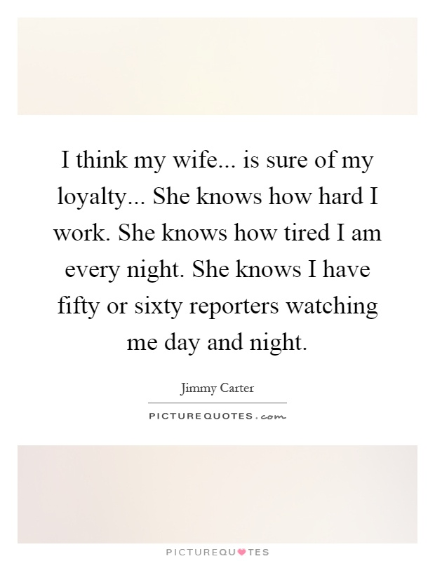 I think my wife... is sure of my loyalty... She knows how hard I work. She knows how tired I am every night. She knows I have fifty or sixty reporters watching me day and night Picture Quote #1