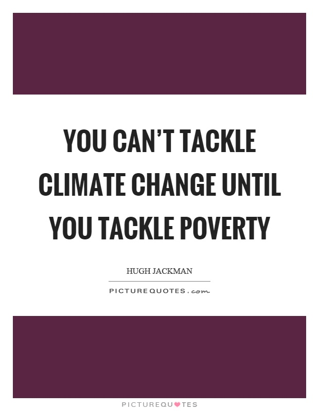 You can't tackle climate change until you tackle poverty Picture Quote #1