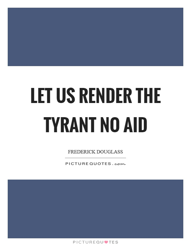 Let us render the tyrant no aid Picture Quote #1