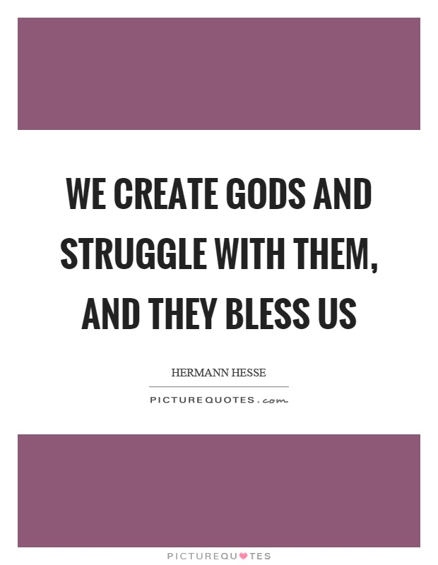 We create gods and struggle with them, and they bless us Picture Quote #1