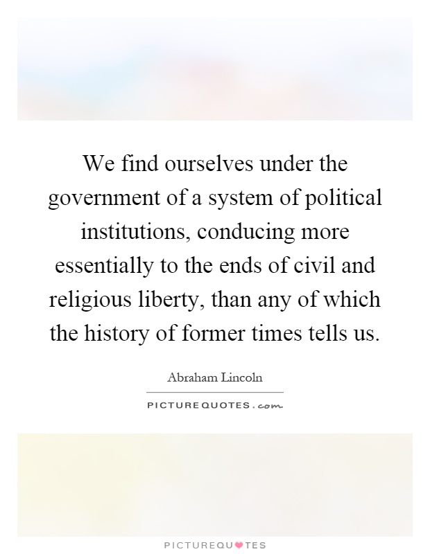 We find ourselves under the government of a system of political institutions, conducing more essentially to the ends of civil and religious liberty, than any of which the history of former times tells us Picture Quote #1
